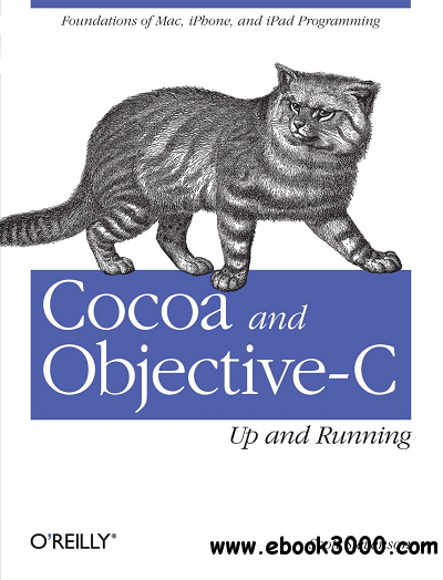 Cocoa and Objective-C: Up and Running: Foundations of Mac, iPhone, and iPod touch programming free download