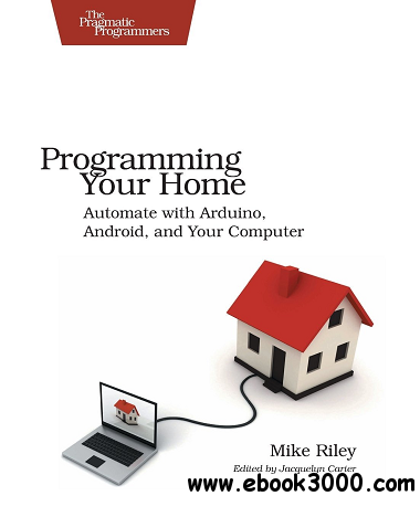 Programming Your Home: Automate with Arduino, Android, and Your Computer free download