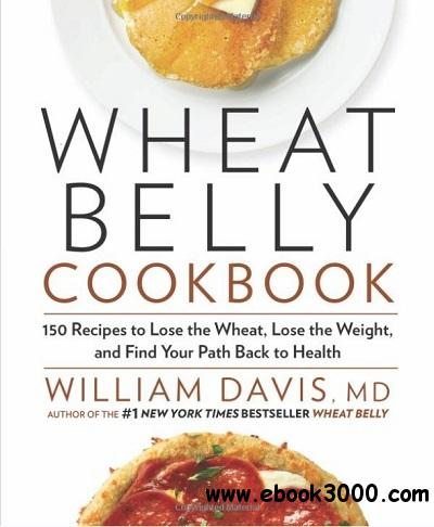 Wheat Belly Cookbook: 150 Recipes to Help You Lose the Wheat, Lose the Weight, and Find Your Path Back to Health free download