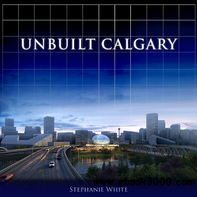 Unbuilt Calgary: A History of the City That Might Have Been free download