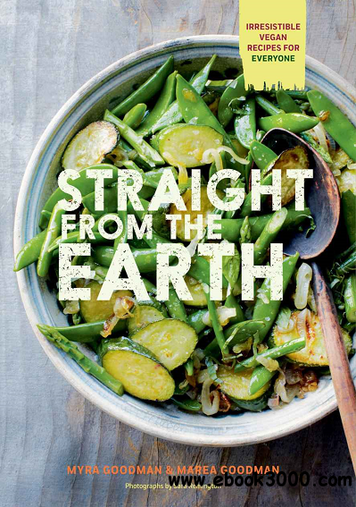 Straight from the Earth: Irresistible Vegan Recipes for Everyone free download